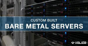 Custom Built Bare Metal Servers